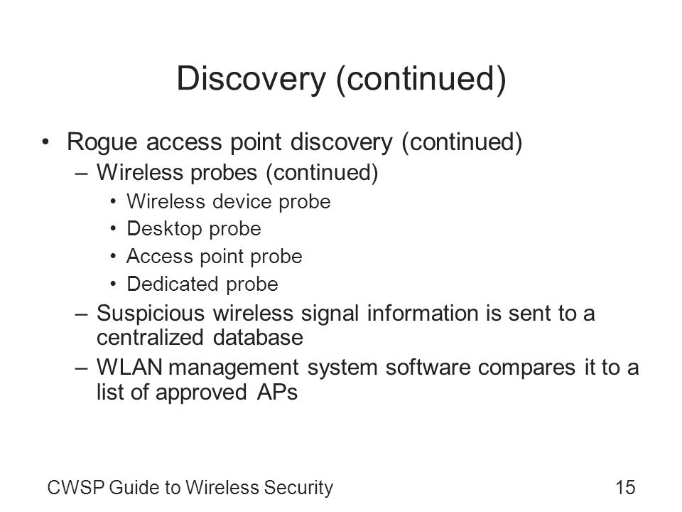 CWSP Guide to Wireless Security15 Discovery (continued) Rogue access point discovery (continued) –Wireless probes (continued) Wireless device probe De