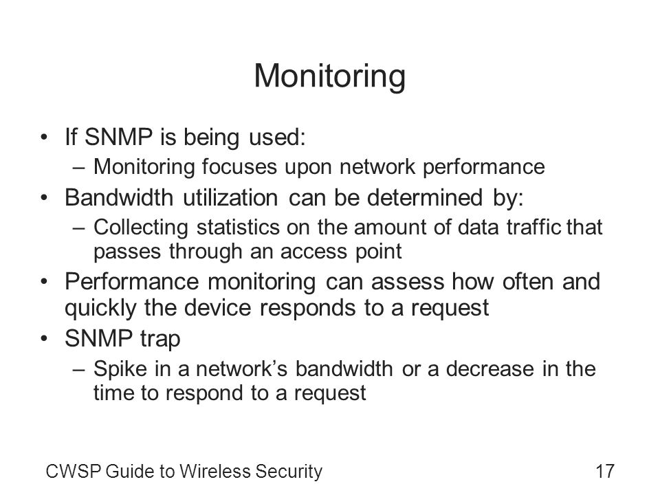 CWSP Guide to Wireless Security17 Monitoring If SNMP is being used: –Monitoring focuses upon network performance Bandwidth utilization can be determin