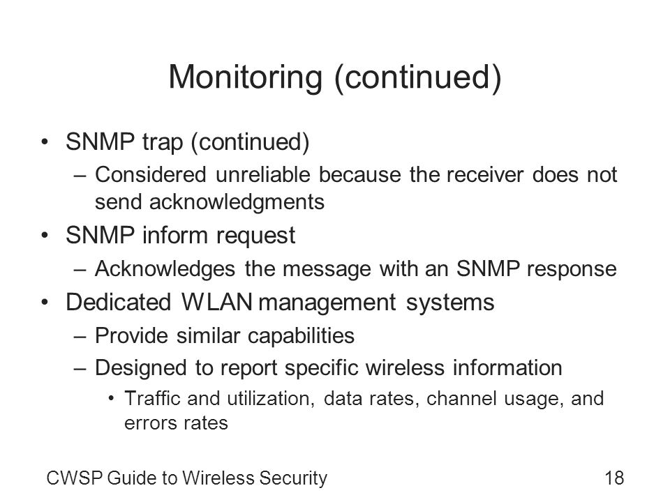 CWSP Guide to Wireless Security18 Monitoring (continued) SNMP trap (continued) –Considered unreliable because the receiver does not send acknowledgmen