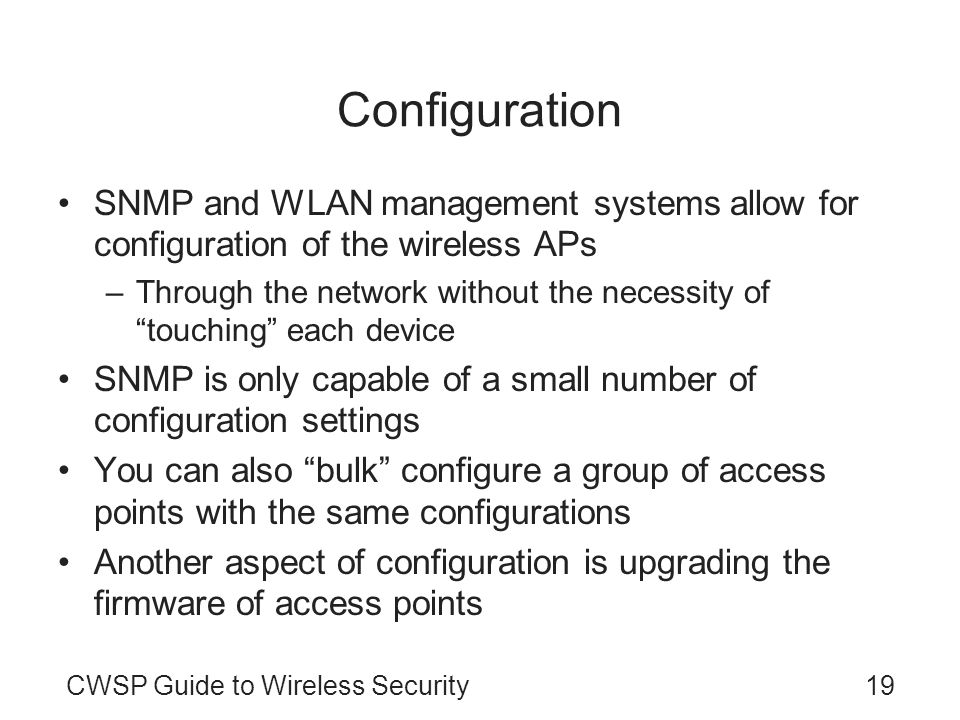 CWSP Guide to Wireless Security19 Configuration SNMP and WLAN management systems allow for configuration of the wireless APs –Through the network with
