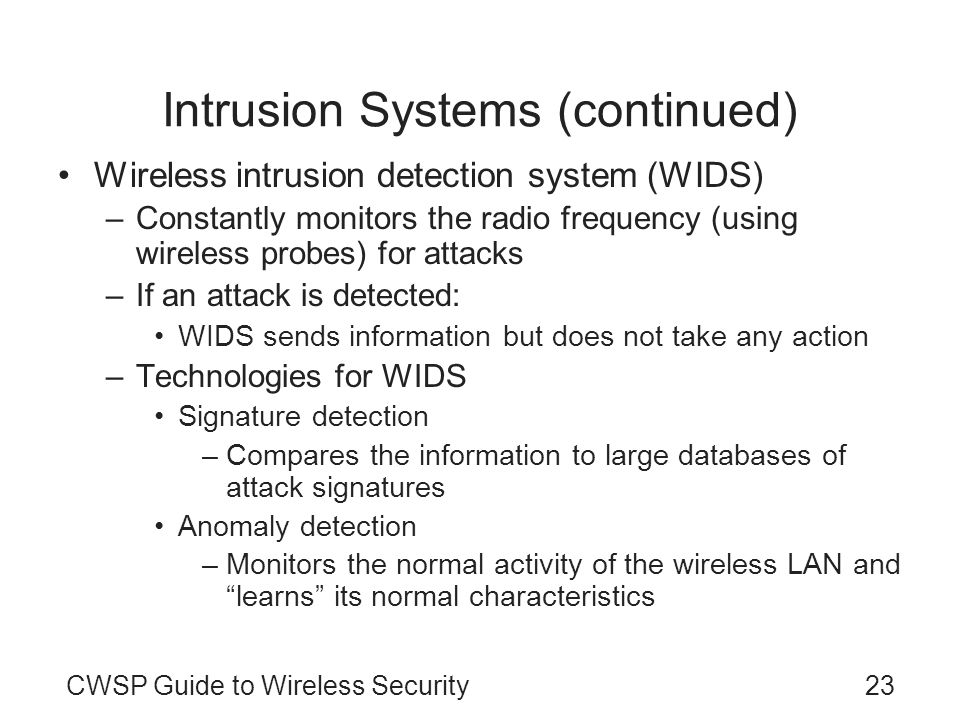 CWSP Guide to Wireless Security23 Intrusion Systems (continued) Wireless intrusion detection system (WIDS) –Constantly monitors the radio frequency (u
