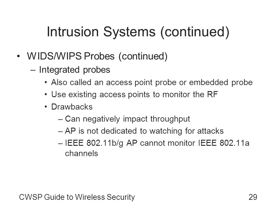 CWSP Guide to Wireless Security29 Intrusion Systems (continued) WIDS/WIPS Probes (continued) –Integrated probes Also called an access point probe or e
