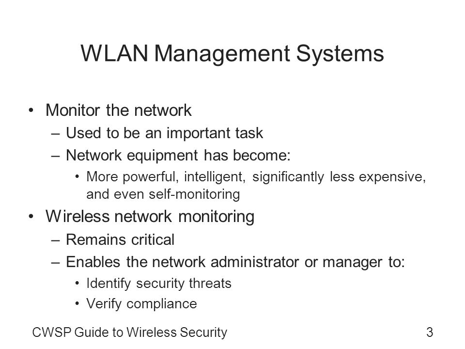 CWSP Guide to Wireless Security3 WLAN Management Systems Monitor the network –Used to be an important task –Network equipment has become: More powerfu