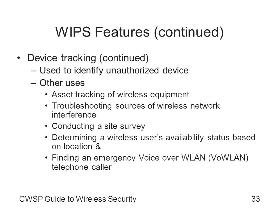 CWSP Guide to Wireless Security33 WIPS Features (continued) Device tracking (continued) –Used to identify unauthorized device –Other uses Asset tracki
