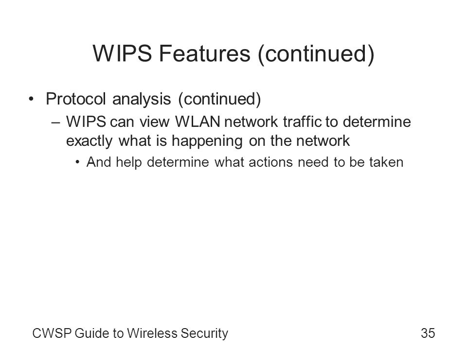 CWSP Guide to Wireless Security35 WIPS Features (continued) Protocol analysis (continued) –WIPS can view WLAN network traffic to determine exactly wha
