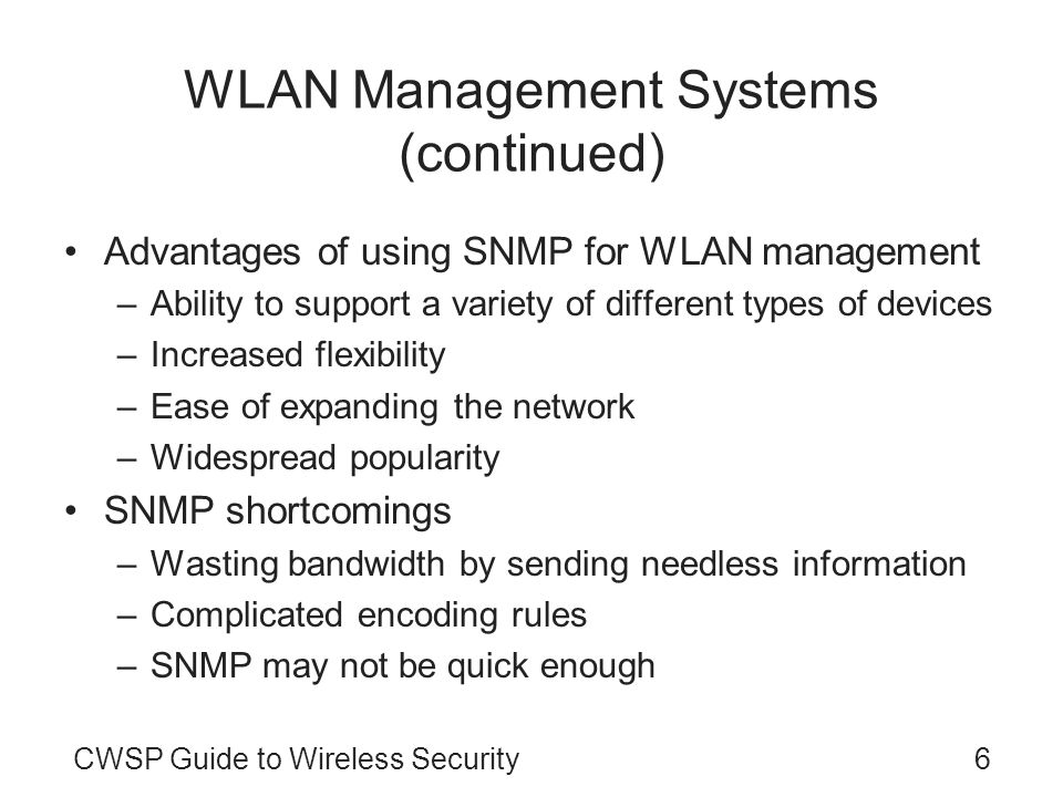 CWSP Guide to Wireless Security6 WLAN Management Systems (continued) Advantages of using SNMP for WLAN management –Ability to support a variety of dif