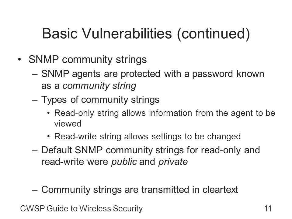 11CWSP Guide to Wireless Security Basic Vulnerabilities (continued) SNMP community strings –SNMP agents are protected with a password known as a commu