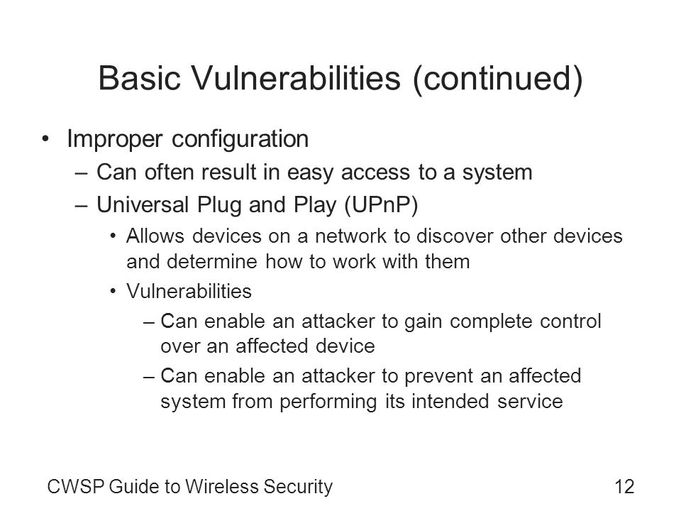 12CWSP Guide to Wireless Security Basic Vulnerabilities (continued) Improper configuration –Can often result in easy access to a system –Universal Plu