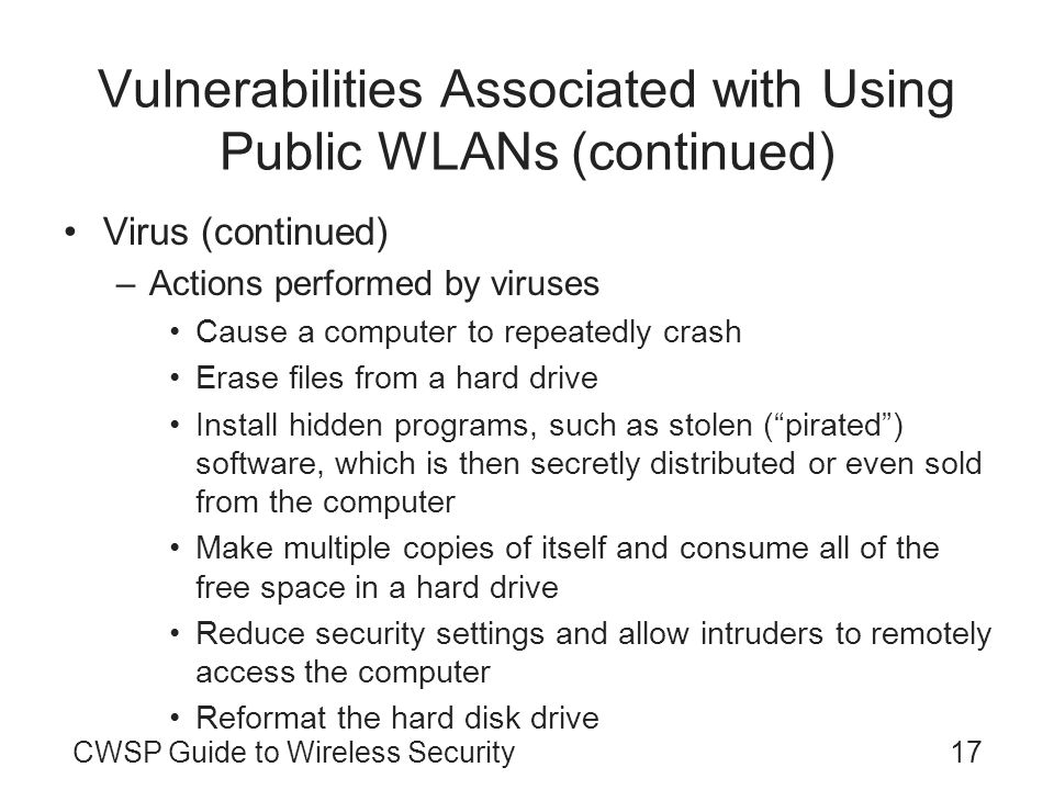17CWSP Guide to Wireless Security Vulnerabilities Associated with Using Public WLANs (continued) Virus (continued) –Actions performed by viruses Cause