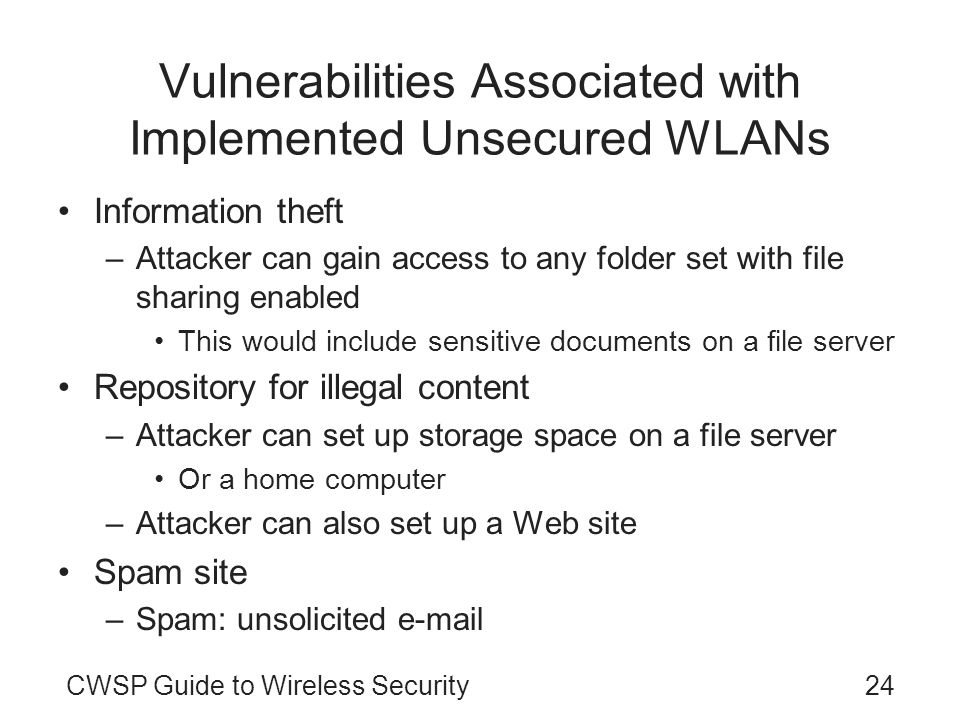 24CWSP Guide to Wireless Security Vulnerabilities Associated with Implemented Unsecured WLANs Information theft –Attacker can gain access to any folde