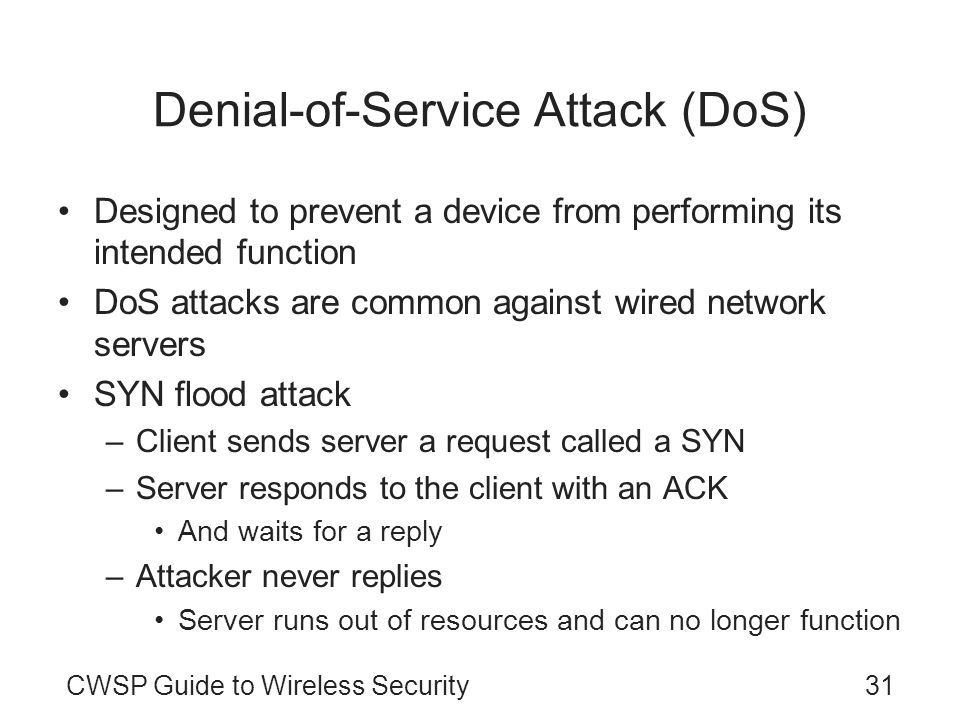 31CWSP Guide to Wireless Security Denial-of-Service Attack (DoS) Designed to prevent a device from performing its intended function DoS attacks are co