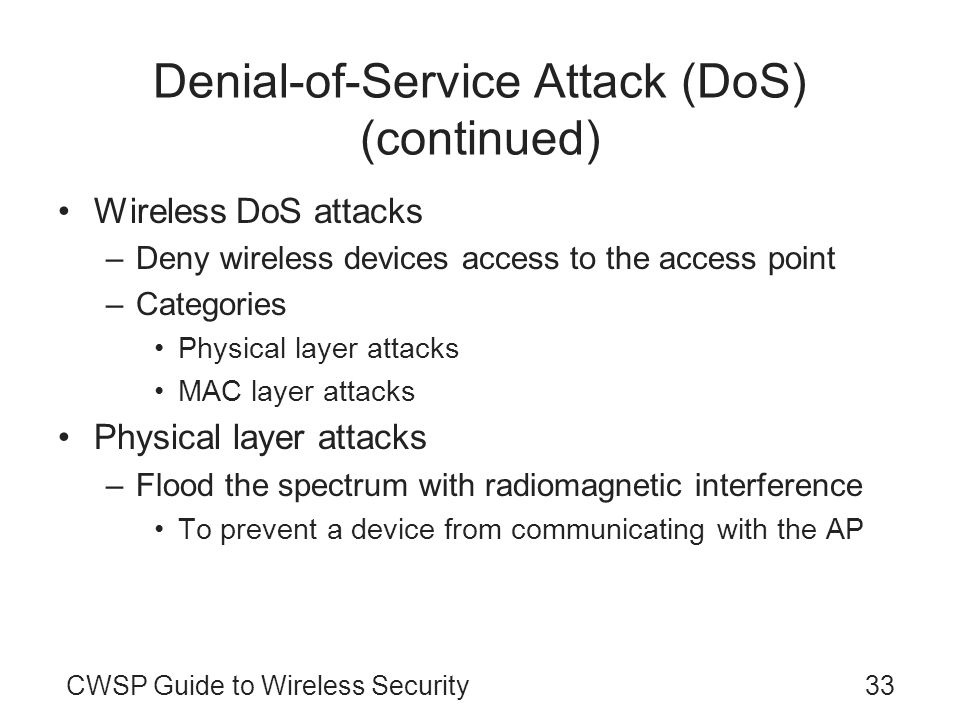 33CWSP Guide to Wireless Security Denial-of-Service Attack (DoS) (continued) Wireless DoS attacks –Deny wireless devices access to the access point –C