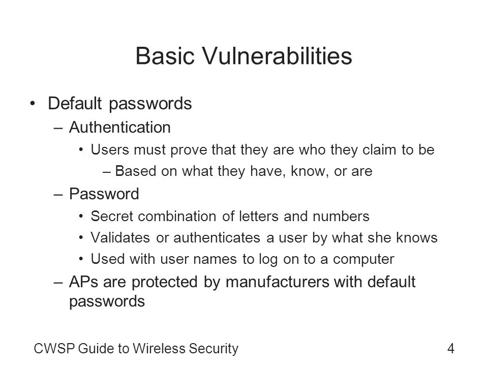 4CWSP Guide to Wireless Security Basic Vulnerabilities Default passwords –Authentication Users must prove that they are who they claim to be –Based on