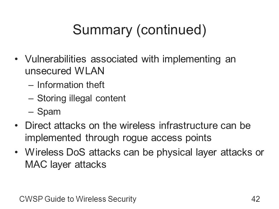 42CWSP Guide to Wireless Security Summary (continued) Vulnerabilities associated with implementing an unsecured WLAN –Information theft –Storing illeg