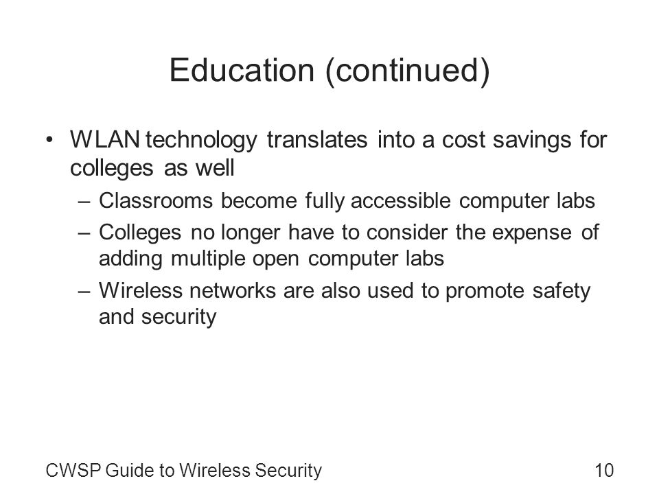 CWSP Guide to Wireless Security10 Education (continued) WLAN technology translates into a cost savings for colleges as well –Classrooms become fully a