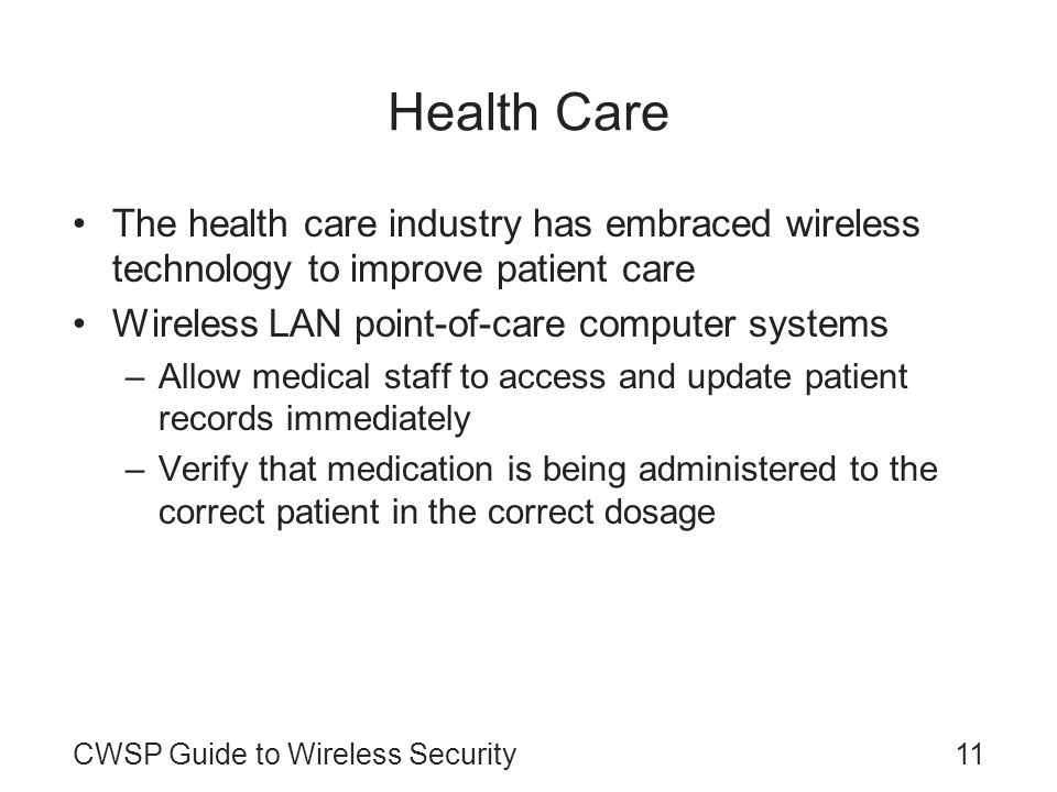 CWSP Guide to Wireless Security11 Health Care The health care industry has embraced wireless technology to improve patient care Wireless LAN point-of-