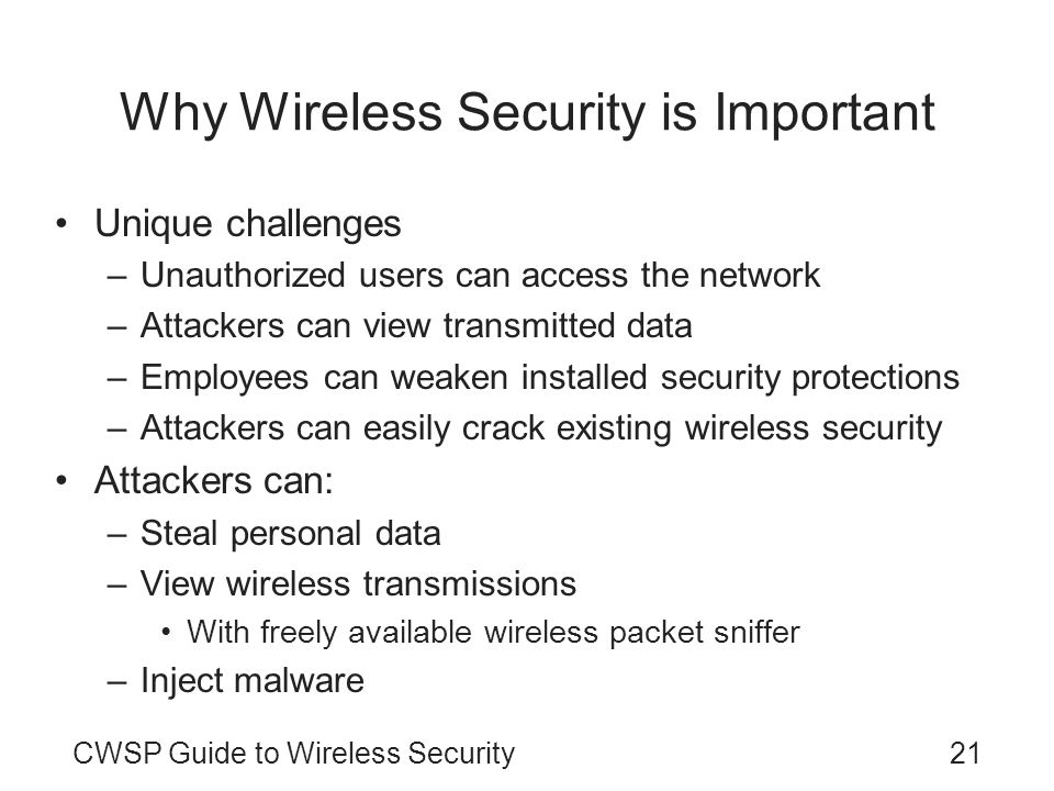 CWSP Guide to Wireless Security21 Why Wireless Security is Important Unique challenges –Unauthorized users can access the network –Attackers can view