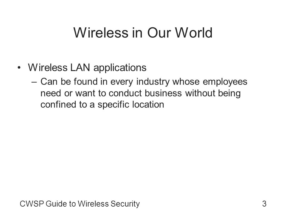 CWSP Guide to Wireless Security3 Wireless in Our World Wireless LAN applications –Can be found in every industry whose employees need or want to condu