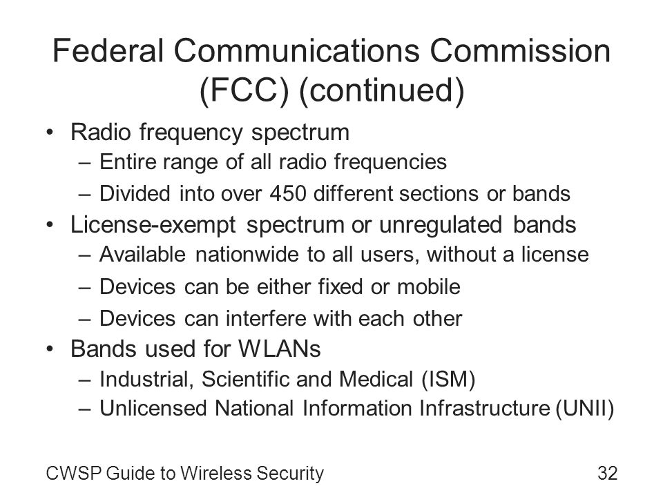 CWSP Guide to Wireless Security32 Federal Communications Commission (FCC) (continued) Radio frequency spectrum –Entire range of all radio frequencies