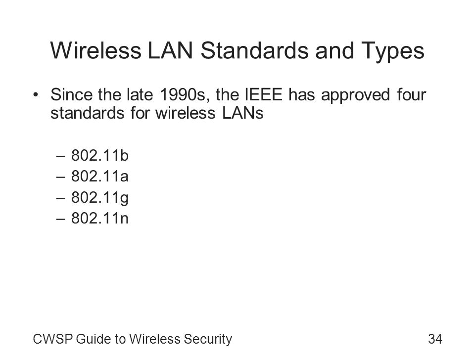 CWSP Guide to Wireless Security34 Wireless LAN Standards and Types Since the late 1990s, the IEEE has approved four standards for wireless LANs –802.1