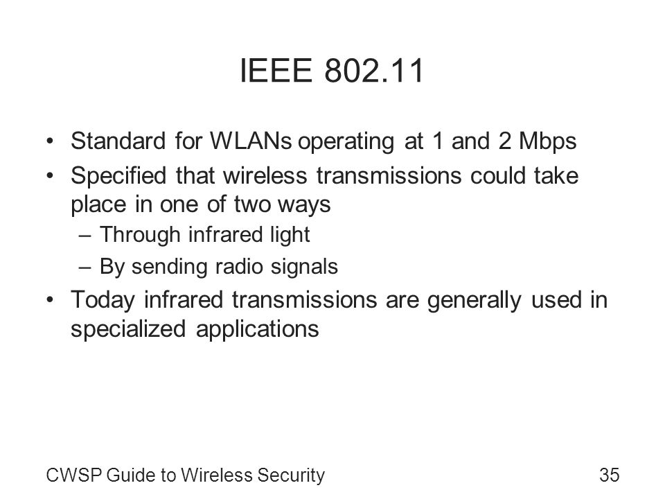 CWSP Guide to Wireless Security35 IEEE 802.11 Standard for WLANs operating at 1 and 2 Mbps Specified that wireless transmissions could take place in o