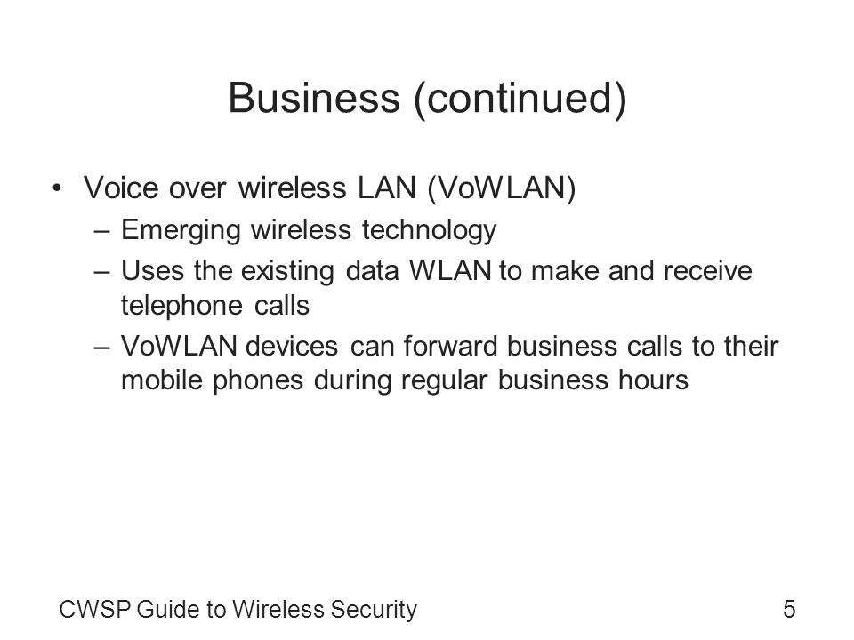 CWSP Guide to Wireless Security5 Business (continued) Voice over wireless LAN (VoWLAN) –Emerging wireless technology –Uses the existing data WLAN to m