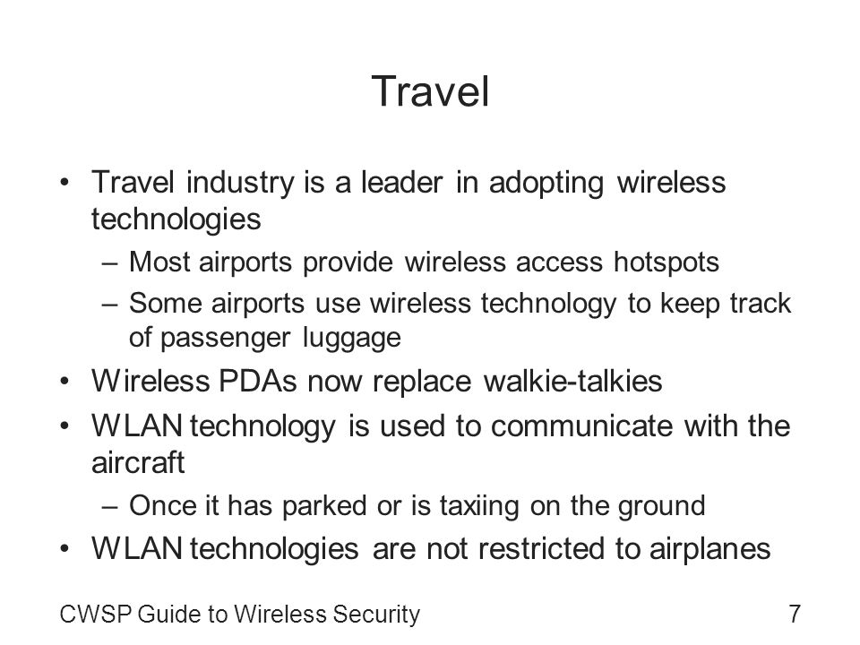 CWSP Guide to Wireless Security7 Travel Travel industry is a leader in adopting wireless technologies –Most airports provide wireless access hotspots