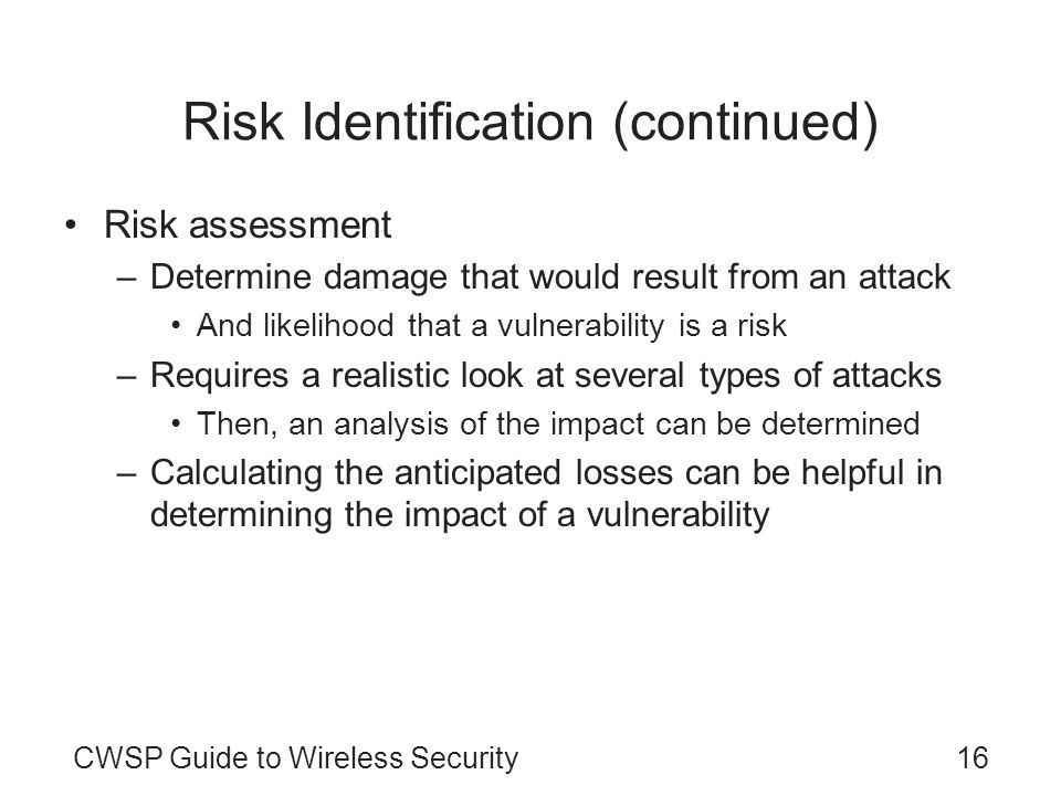 CWSP Guide to Wireless Security16 Risk Identification (continued) Risk assessment –Determine damage that would result from an attack And likelihood th