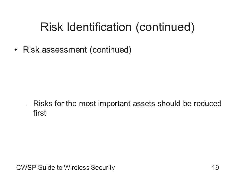 CWSP Guide to Wireless Security19 Risk Identification (continued) Risk assessment (continued) –Options when confronting a risk Accept the risk Diminis