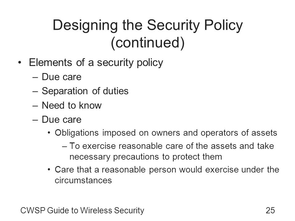 CWSP Guide to Wireless Security25 Designing the Security Policy (continued) Elements of a security policy –Due care –Separation of duties –Need to kno