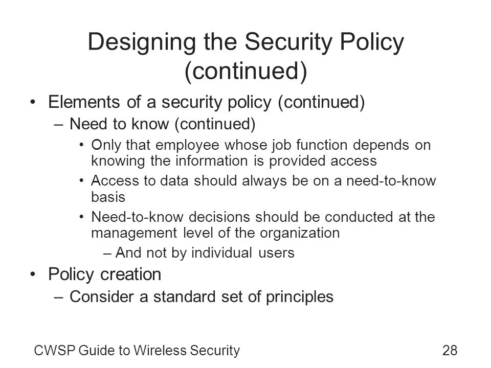 CWSP Guide to Wireless Security28 Designing the Security Policy (continued) Elements of a security policy (continued) –Need to know (continued) Only t