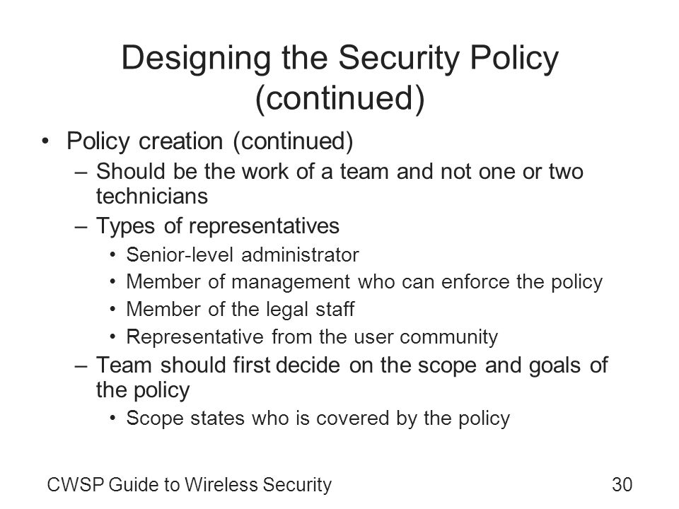 CWSP Guide to Wireless Security30 Designing the Security Policy (continued) Policy creation (continued) –Should be the work of a team and not one or t