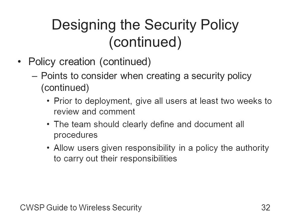 CWSP Guide to Wireless Security32 Designing the Security Policy (continued) Policy creation (continued) –Points to consider when creating a security p