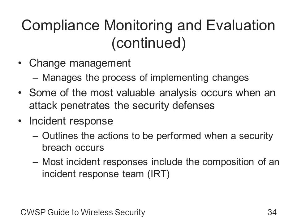 CWSP Guide to Wireless Security34 Compliance Monitoring and Evaluation (continued) Change management –Manages the process of implementing changes Some