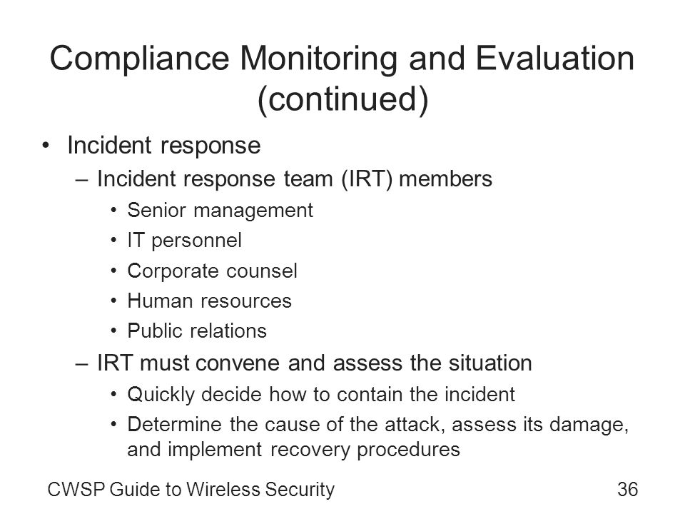 CWSP Guide to Wireless Security36 Compliance Monitoring and Evaluation (continued) Incident response –Incident response team (IRT) members Senior mana
