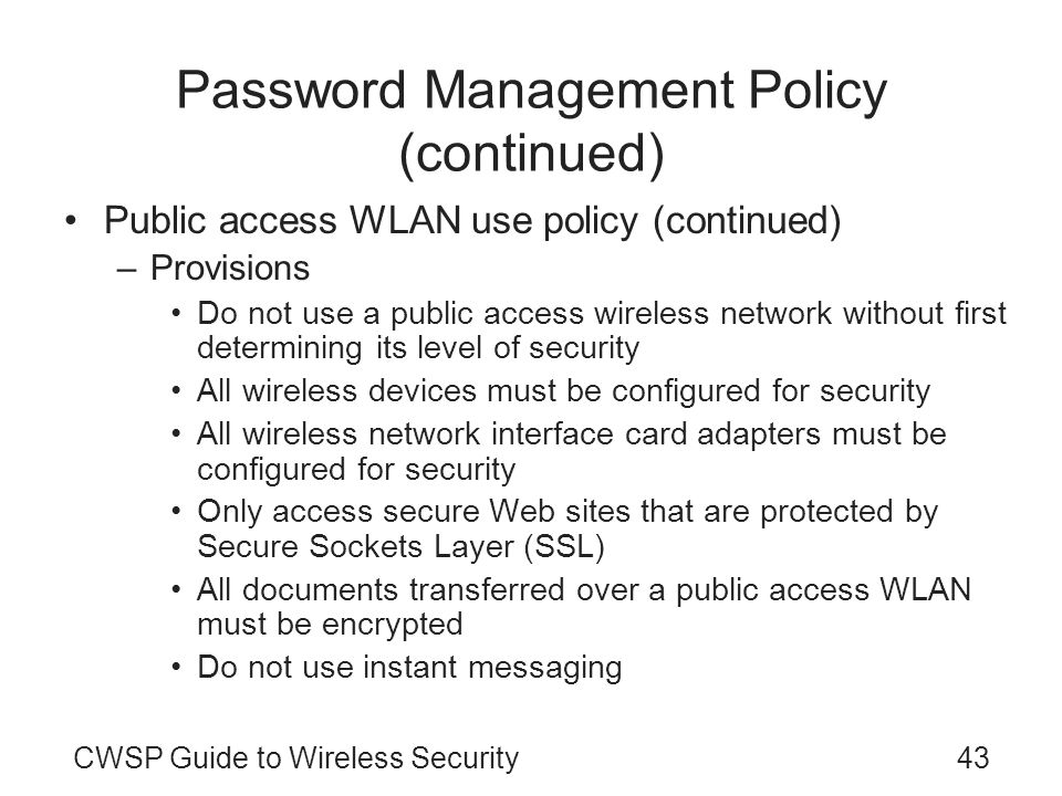 CWSP Guide to Wireless Security43 Password Management Policy (continued) Public access WLAN use policy (continued) –Provisions Do not use a public acc