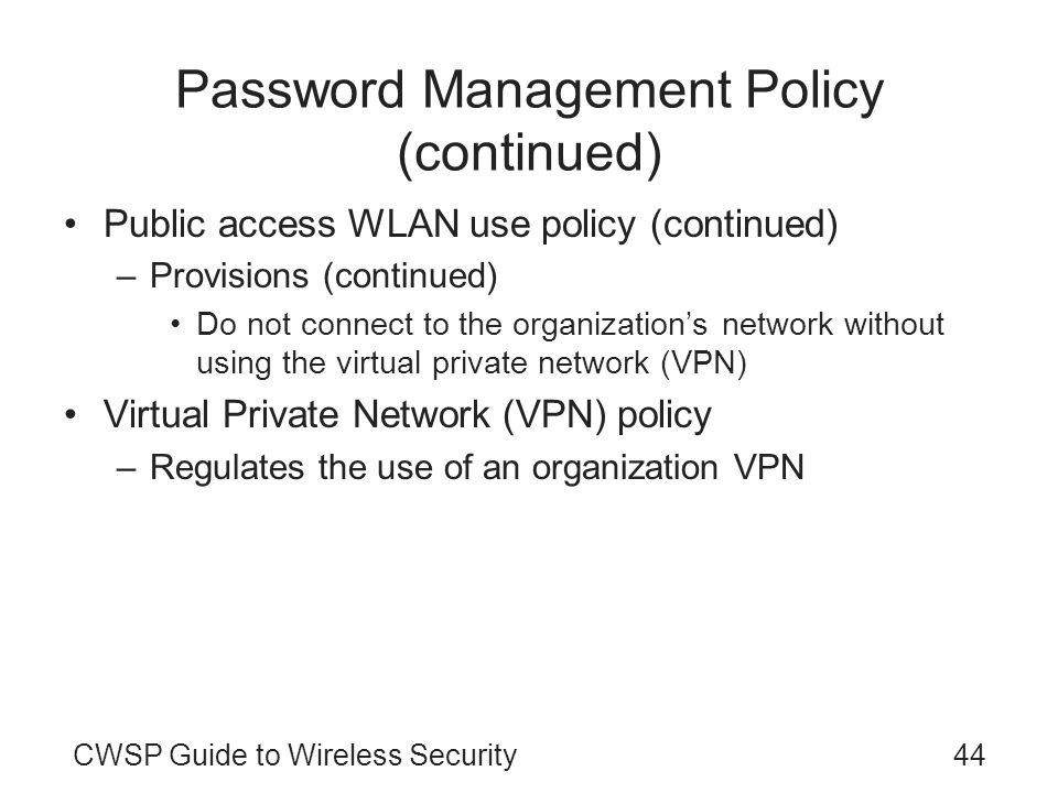 CWSP Guide to Wireless Security44 Password Management Policy (continued) Public access WLAN use policy (continued) –Provisions (continued) Do not conn