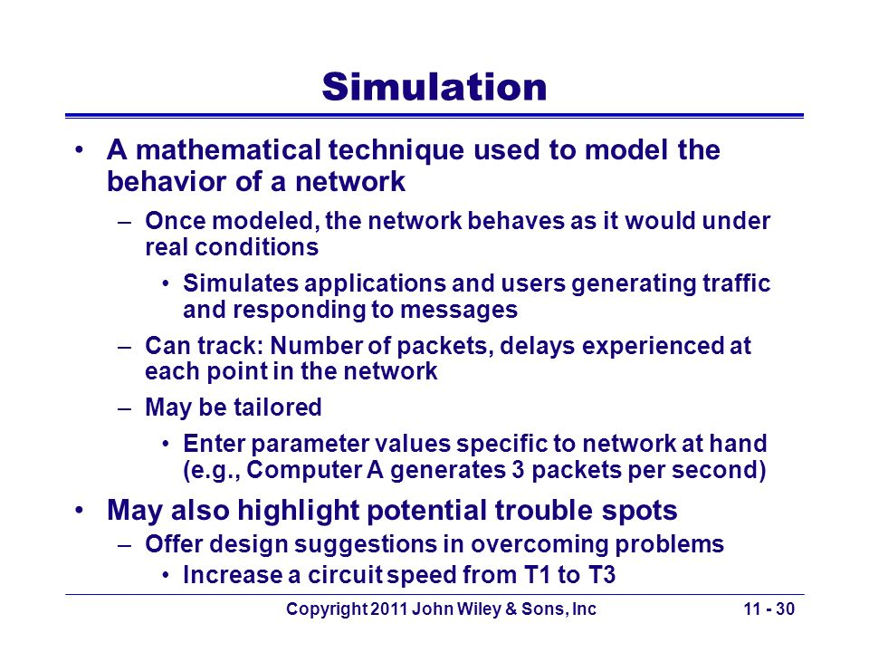 Copyright 2011 John Wiley & Sons, Inc Simulation A mathematical technique used to model the behavior of a network –Once modeled, the network behaves a
