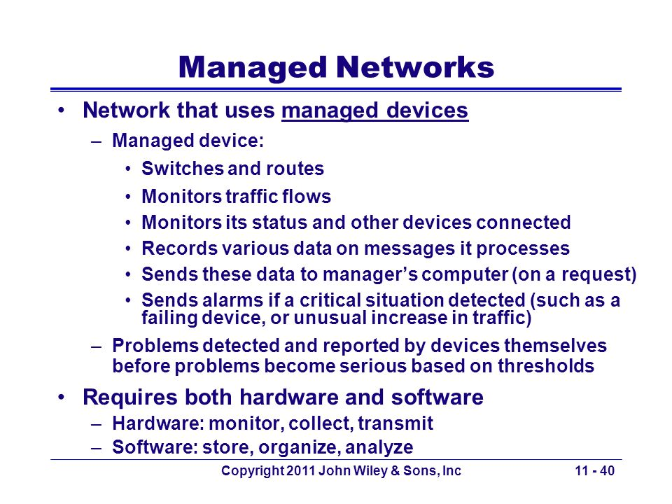 Copyright 2011 John Wiley & Sons, Inc Managed Networks Network that uses managed devices –Managed device: Switches and routes Monitors traffic flows M