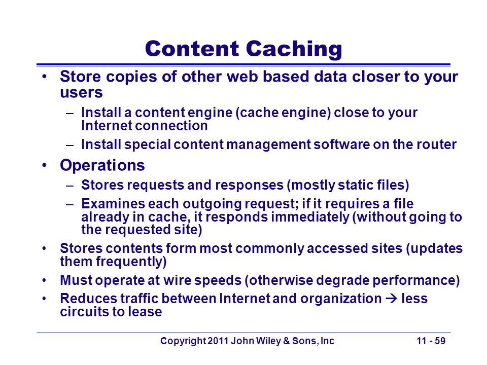 Copyright 2011 John Wiley & Sons, Inc Content Caching Store copies of other web based data closer to your users –Install a content engine (cache engin