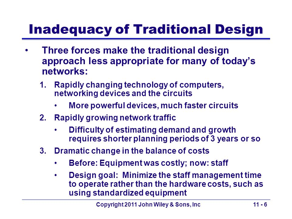 Copyright 2011 John Wiley & Sons, Inc Selling the Proposal to Management Obtaining the support of senior management for the proposed design Keys to gaining acceptance –Speak their language and present the design in terms of easily understandable issues Make a business case by focusing on organizational needs and goals such as –Comparing the growth in network use with the growth in the network budget Avoid focusing on technical issues such as upgrading to gigabit Ethernet Focus on network reliability –Mission critical applications must be always available 11 - 37