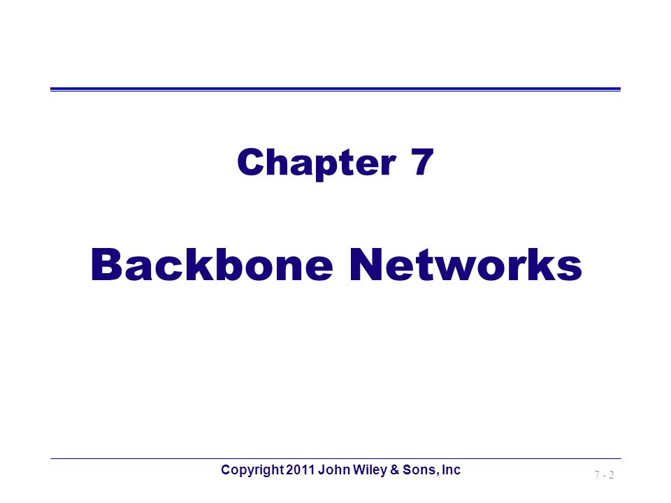 Copyright 2011 John Wiley & Sons, Inc 7 - 2 Chapter 7 Backbone Networks
