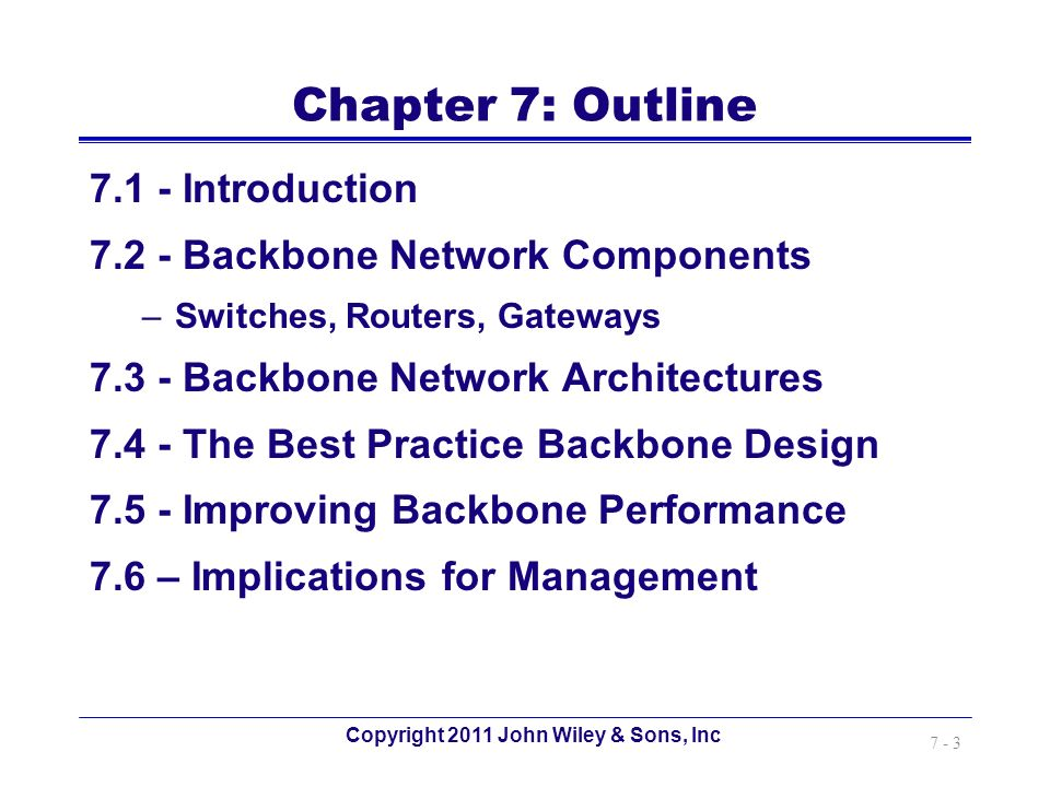 Copyright 2011 John Wiley & Sons, Inc 7 - 3 Chapter 7: Outline 7.1 - Introduction 7.2 - Backbone Network Components –Switches, Routers, Gateways 7.3 -