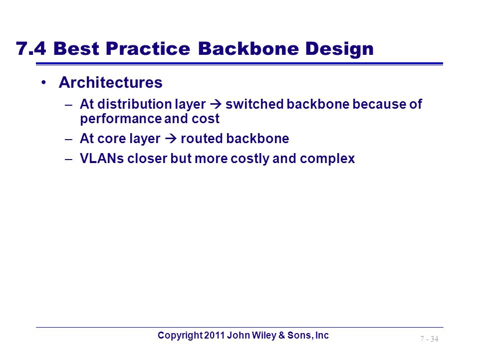 Copyright 2011 John Wiley & Sons, Inc 7 - 34 7.4 Best Practice Backbone Design Architectures –At distribution layer switched backbone because of perfo