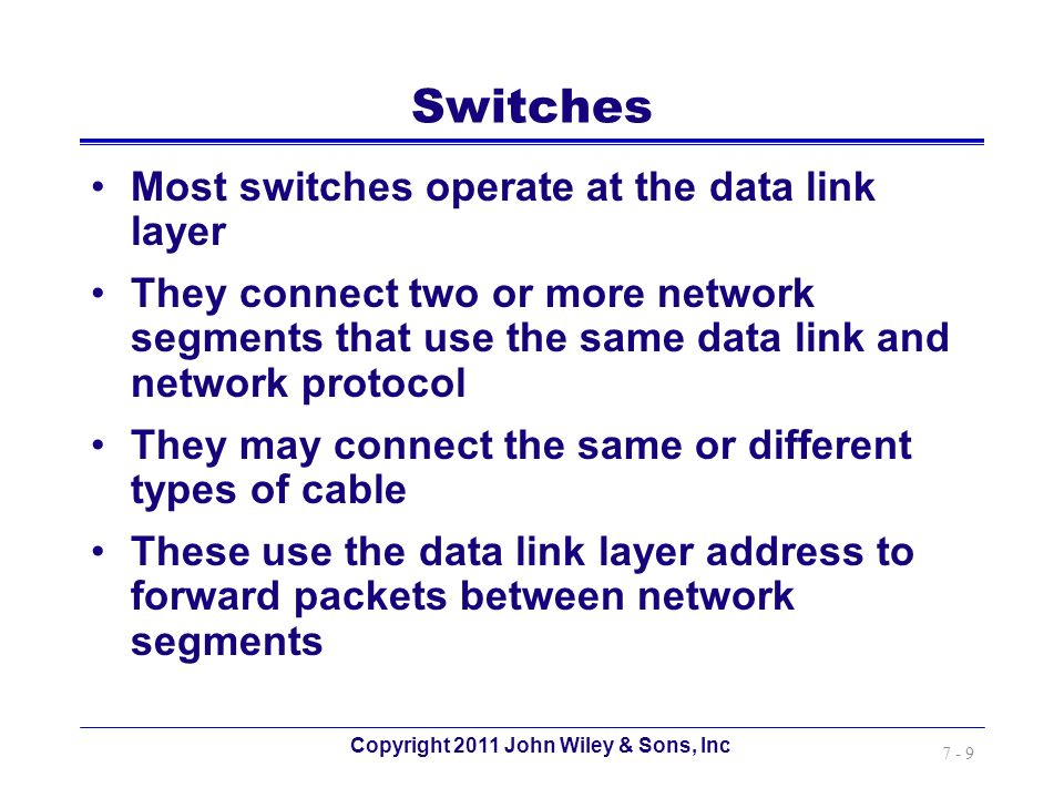 Copyright 2011 John Wiley & Sons, Inc 7 - 9 Switches Most switches operate at the data link layer They connect two or more network segments that use t