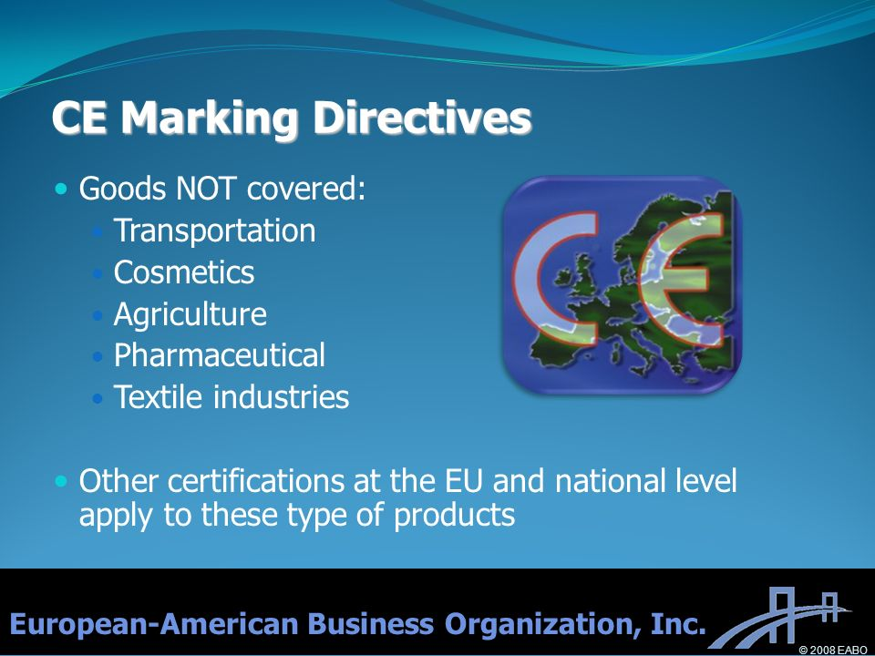CE Marking Directives Goods NOT covered: Transportation Cosmetics Agriculture Pharmaceutical Textile industries Other certifications at the EU and nat