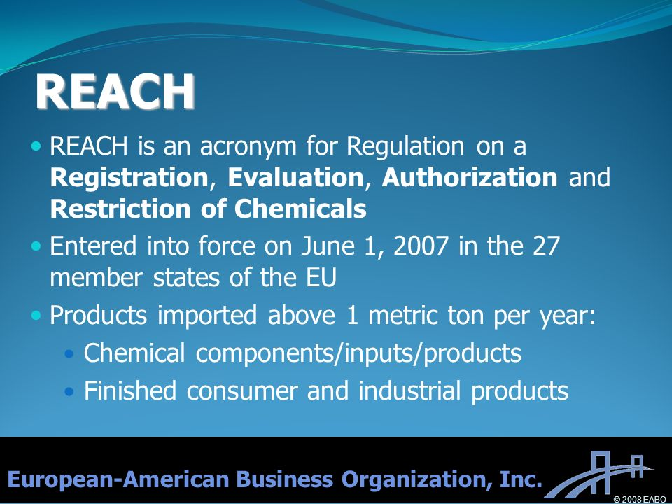 REACH REACH is an acronym for Regulation on a Registration, Evaluation, Authorization and Restriction of Chemicals Entered into force on June 1, 2007