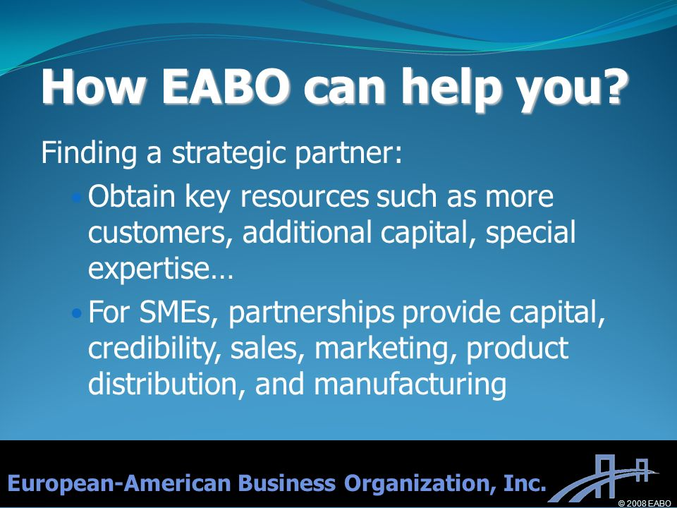 How EABO can help you? Finding a strategic partner: Obtain key resources such as more customers, additional capital, special expertise… For SMEs, part