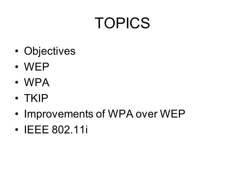 TOPICS Objectives WEP WPA TKIP Improvements of WPA over WEP IEEE 802.11i