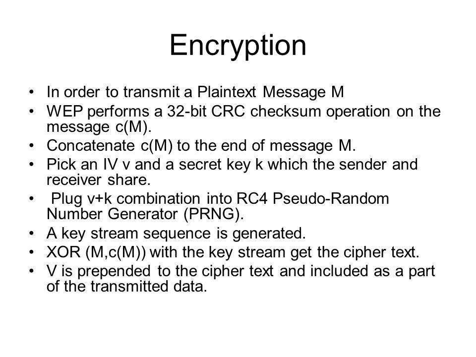 Encryption In order to transmit a Plaintext Message M WEP performs a 32-bit CRC checksum operation on the message c(M). Concatenate c(M) to the end of
